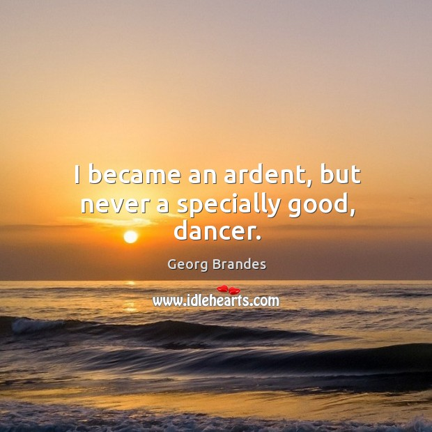 I became an ardent, but never a specially good, dancer. Georg Brandes Picture Quote