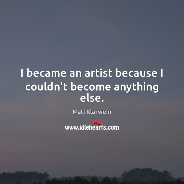 I became an artist because I couldn't become anything else. Image