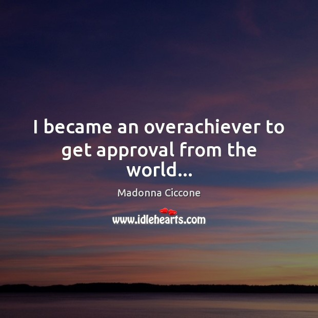 Image, I became an overachiever to get approval from the world…