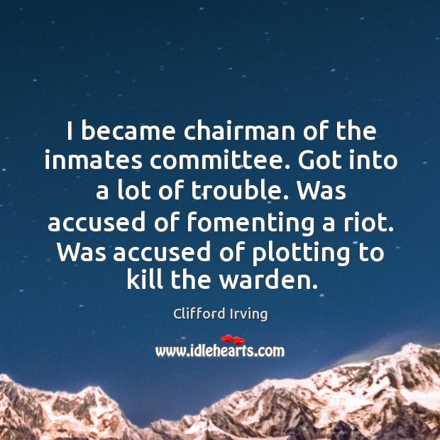 I became chairman of the inmates committee. Got into a lot of trouble. Was accused of fomenting a riot. Image