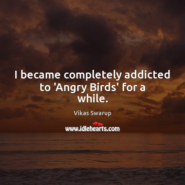 Image, I became completely addicted to 'Angry Birds' for a while.
