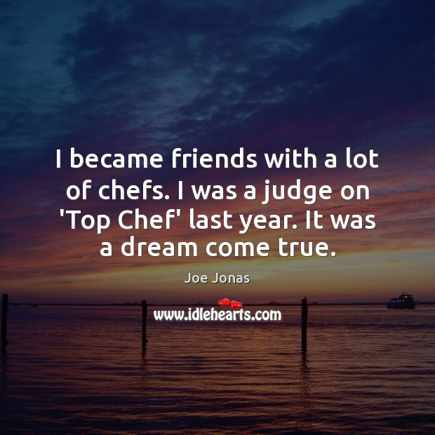 I became friends with a lot of chefs. I was a judge Image