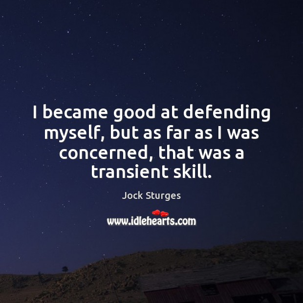 I became good at defending myself, but as far as I was Image