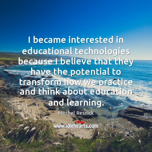 I became interested in educational technologies because I believe that they have Mitchel Resnick Picture Quote