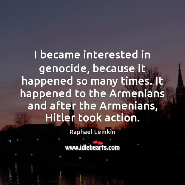 Image, I became interested in genocide, because it happened so many times. It