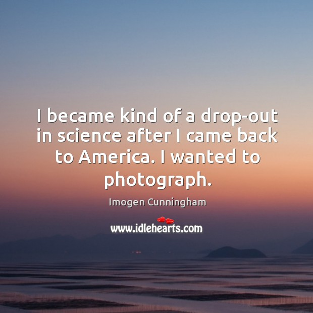 I became kind of a drop-out in science after I came back to america. I wanted to photograph. Imogen Cunningham Picture Quote
