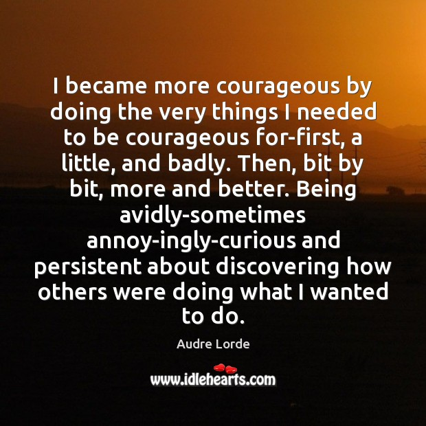 I became more courageous by doing the very things I needed to Audre Lorde Picture Quote