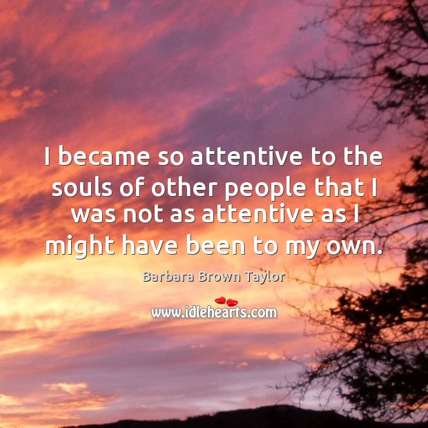 I became so attentive to the souls of other people that I Barbara Brown Taylor Picture Quote