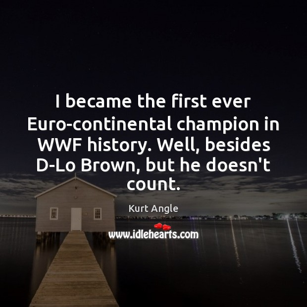 I became the first ever Euro-continental champion in WWF history. Well, besides Kurt Angle Picture Quote