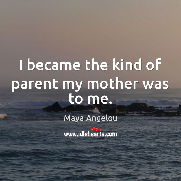 Image, I became the kind of parent my mother was to me.