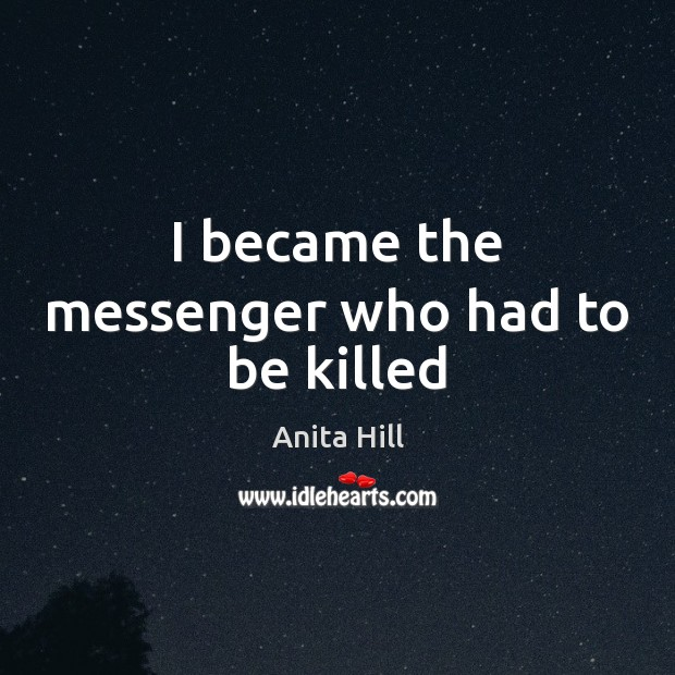 I became the messenger who had to be killed Anita Hill Picture Quote