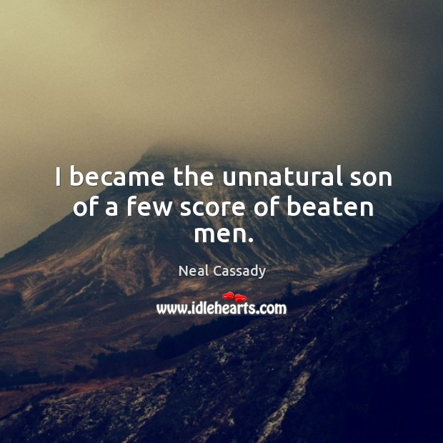 Image, I became the unnatural son of a few score of beaten men.