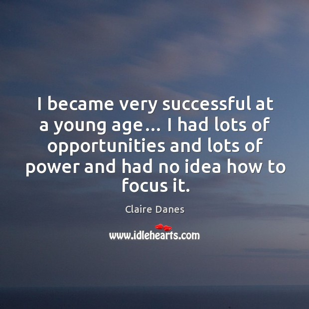 I became very successful at a young age… I had lots of opportunities and lots of power and had no idea how to focus it. Image