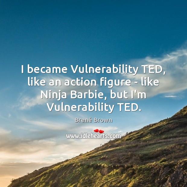 Image, I became Vulnerability TED, like an action figure – like Ninja Barbie,