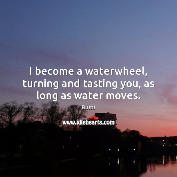 I become a waterwheel, turning and tasting you, as long as water moves. Rumi Picture Quote