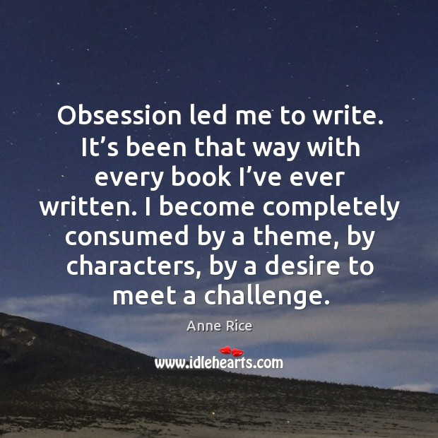 I become completely consumed by a theme, by characters, by a desire to meet a challenge. Image