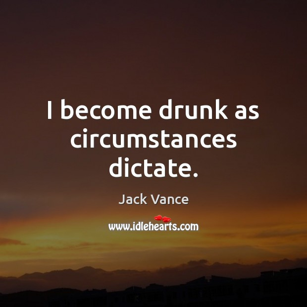I become drunk as circumstances dictate. Image