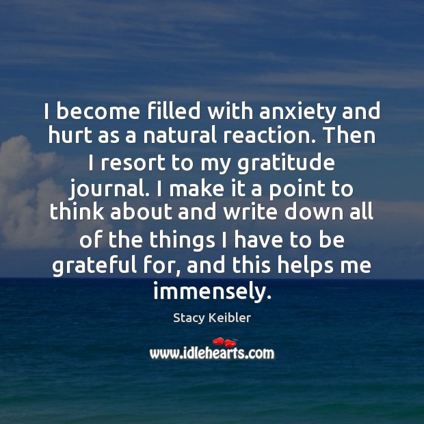 I become filled with anxiety and hurt as a natural reaction. Then Be Grateful Quotes Image