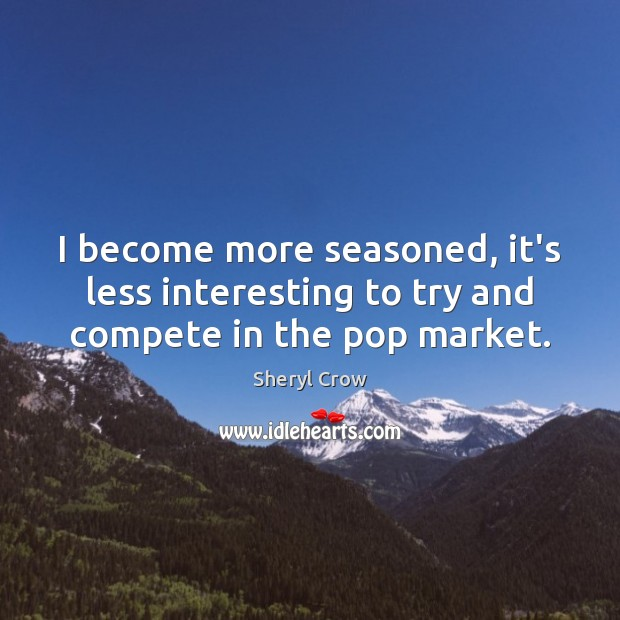 I become more seasoned, it's less interesting to try and compete in the pop market. Sheryl Crow Picture Quote