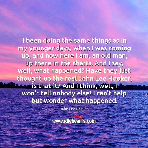 I been doing the same things as in my younger days, when John Lee Hooker Picture Quote