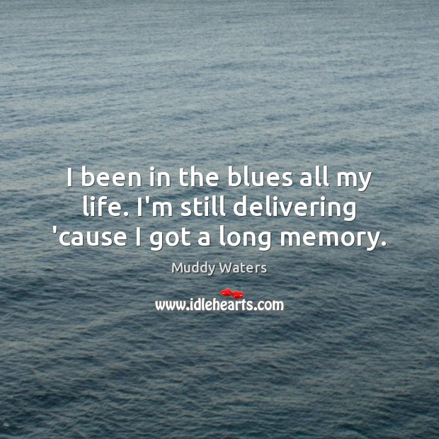 I been in the blues all my life. I'm still delivering 'cause I got a long memory. Muddy Waters Picture Quote