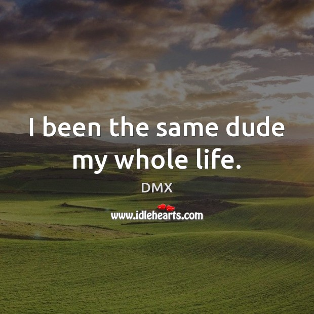 I been the same dude my whole life. DMX Picture Quote