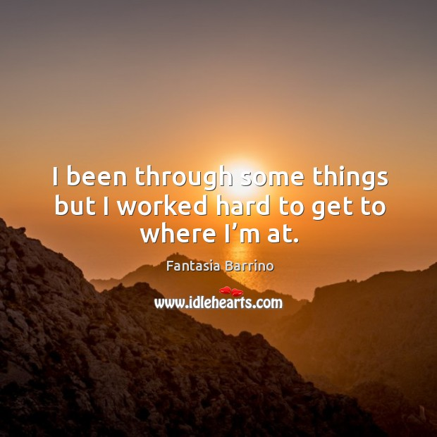 I been through some things but I worked hard to get to where I'm at. Fantasia Barrino Picture Quote