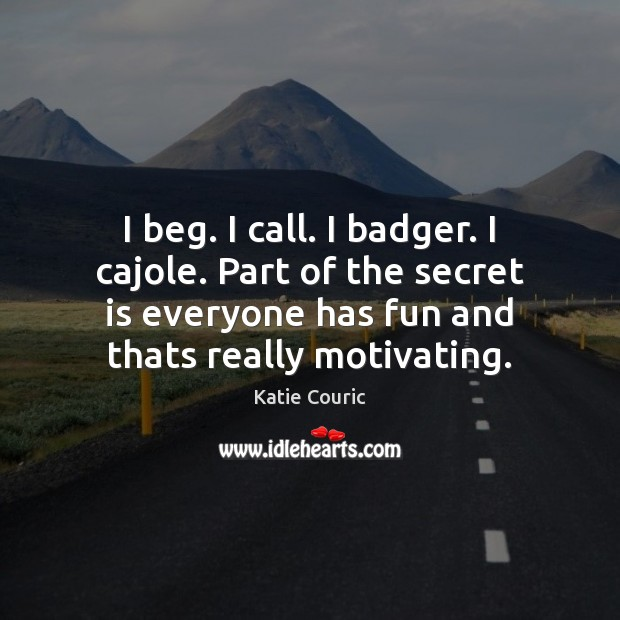 I beg. I call. I badger. I cajole. Part of the secret Katie Couric Picture Quote