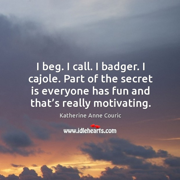 I beg. I call. I badger. I cajole. Part of the secret is everyone has fun and that's really motivating. Katherine Anne Couric Picture Quote