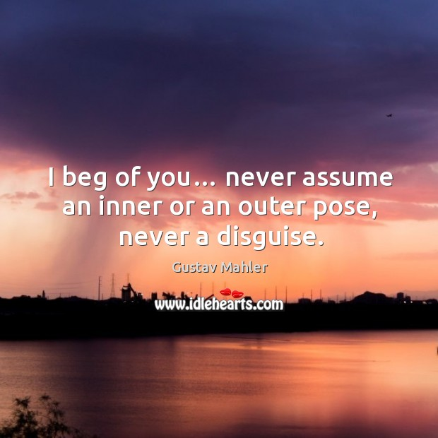 I beg of you… never assume an inner or an outer pose, never a disguise. Image