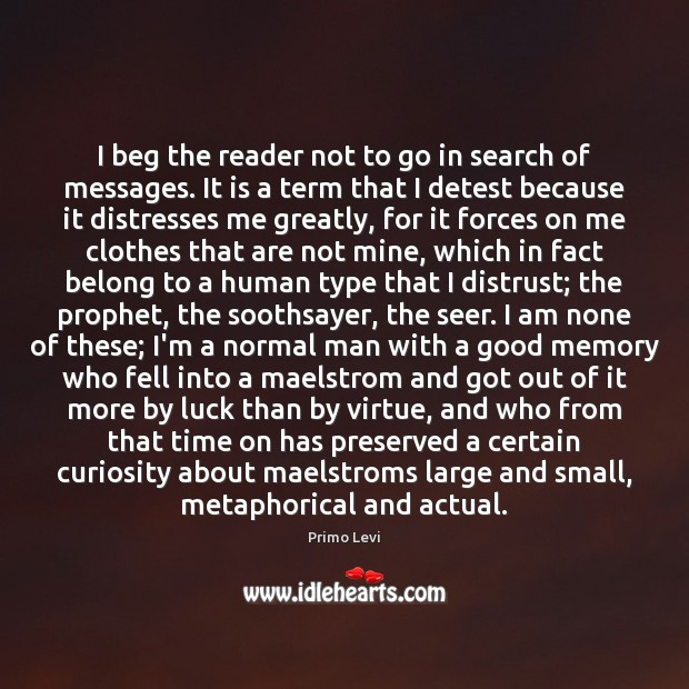 I beg the reader not to go in search of messages. It Primo Levi Picture Quote