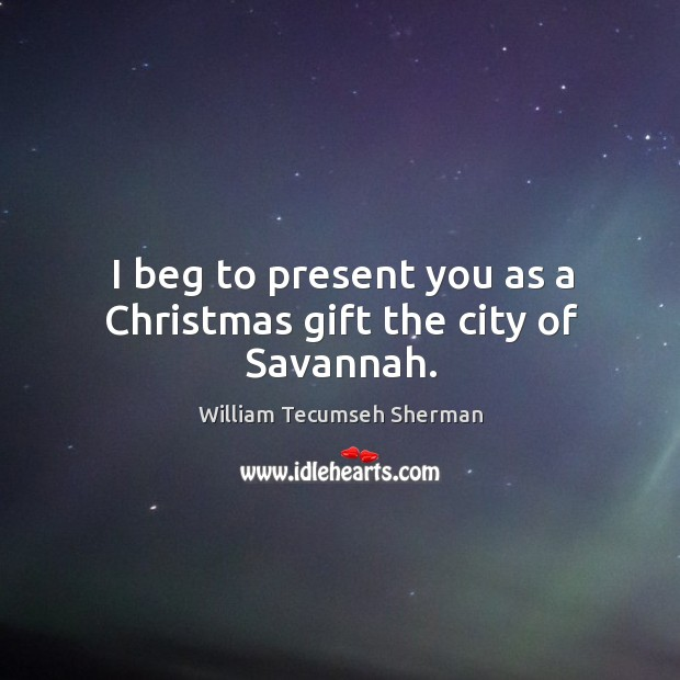 I beg to present you as a christmas gift the city of savannah. William Tecumseh Sherman Picture Quote