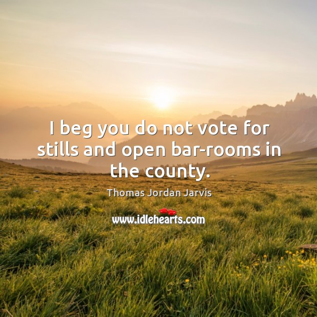 I beg you do not vote for stills and open bar-rooms in the county. Thomas Jordan Jarvis Picture Quote