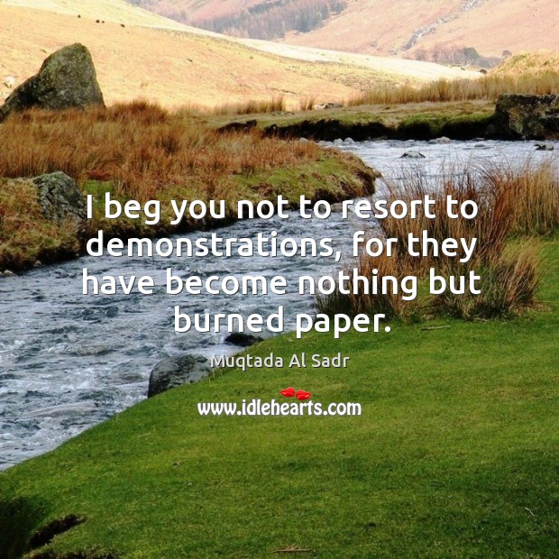 I beg you not to resort to demonstrations, for they have become nothing but burned paper. Image