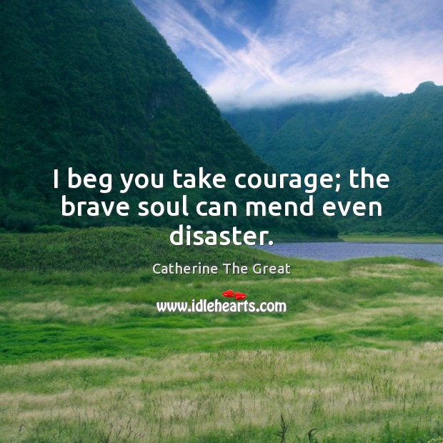 I beg you take courage; the brave soul can mend even disaster. Image