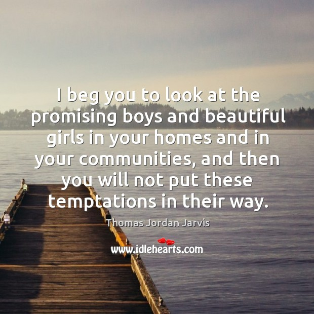 I beg you to look at the promising boys and beautiful girls in your homes and in your communities Thomas Jordan Jarvis Picture Quote