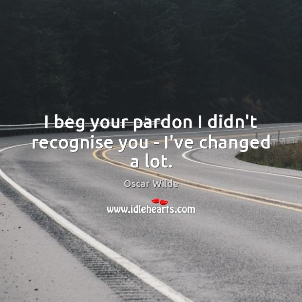 I beg your pardon I didn't recognise you – I've changed a lot. Image