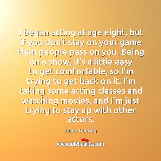 I began acting at age eight, but if you don't stay on your game then people pass on you. Jason Dohring Picture Quote