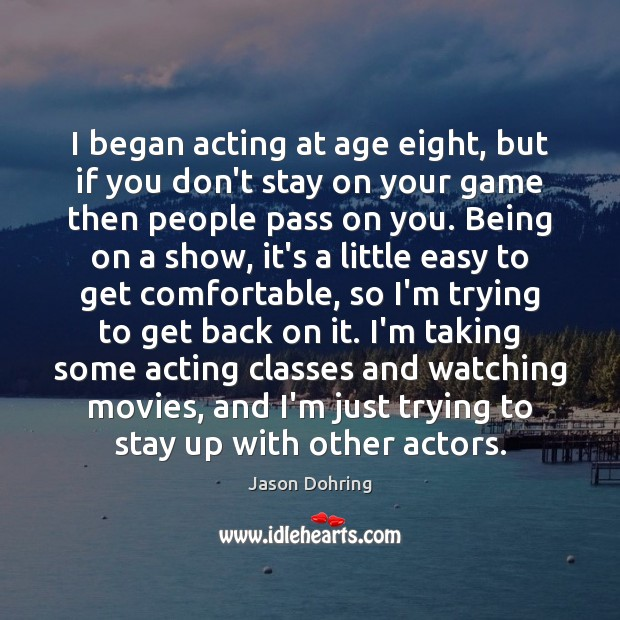 Image, I began acting at age eight, but if you don't stay on
