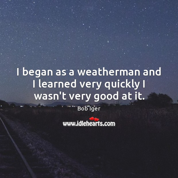 I began as a weatherman and I learned very quickly I wasn't very good at it. Image