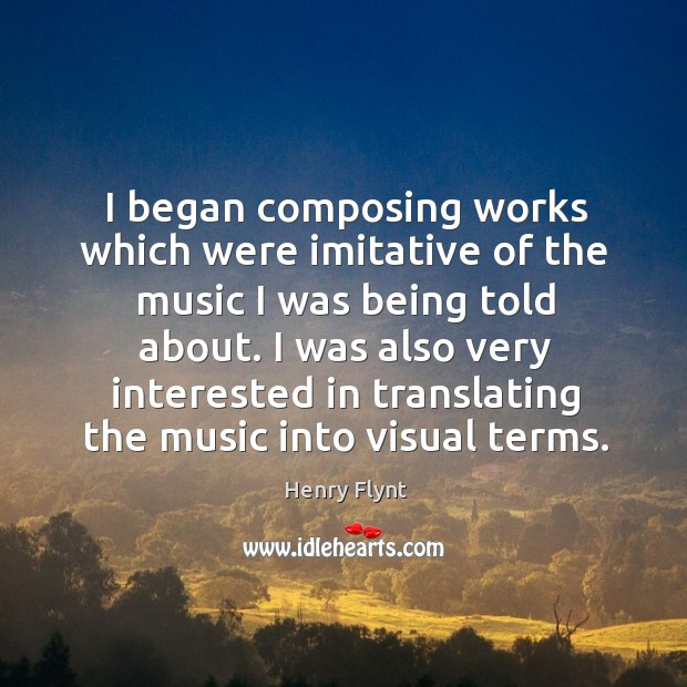 I began composing works which were imitative of the music I was being told about. Henry Flynt Picture Quote