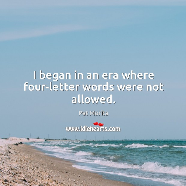 I began in an era where four-letter words were not allowed. Image