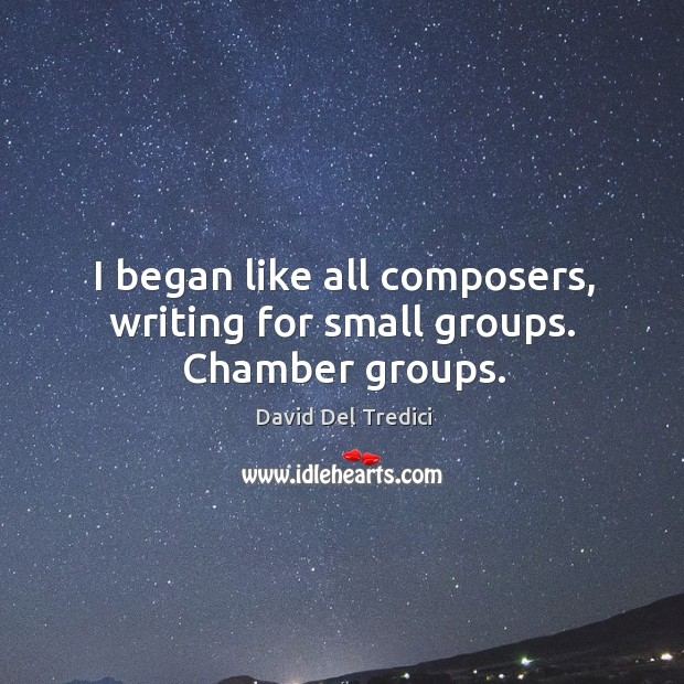 I began like all composers, writing for small groups. Chamber groups. Image