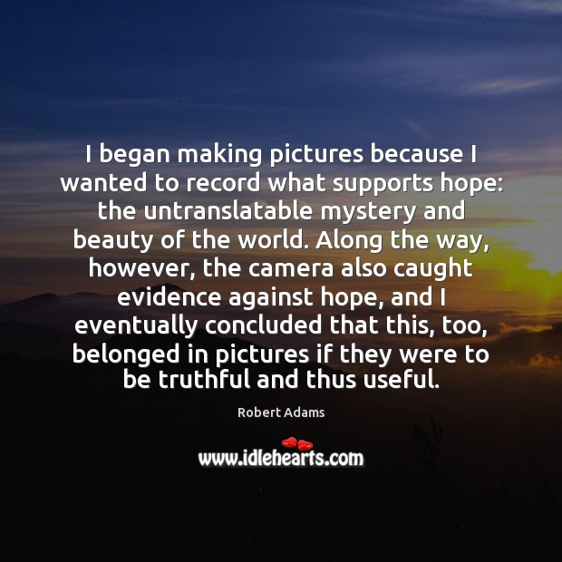 I began making pictures because I wanted to record what supports hope: Robert Adams Picture Quote