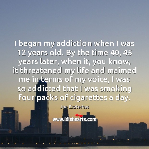 I began my addiction when I was 12 years old. By the time 40, 45 Image