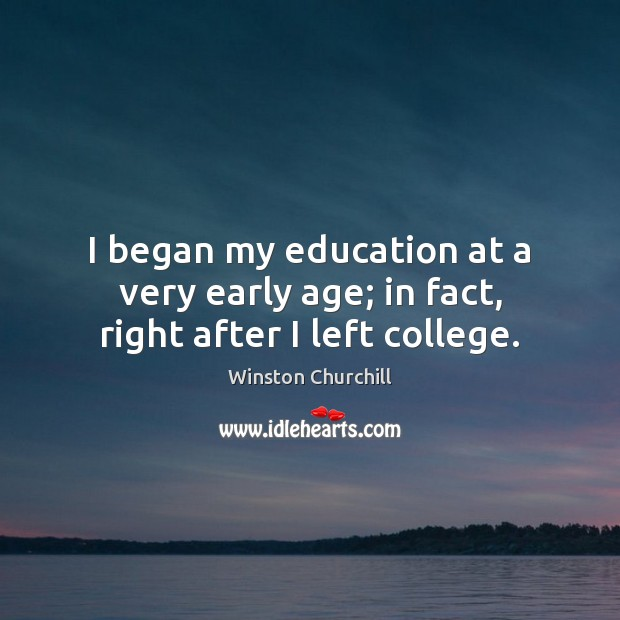 Image, I began my education at a very early age; in fact, right after I left college.