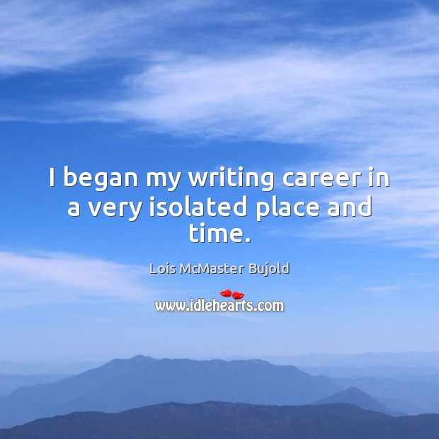 I began my writing career in a very isolated place and time. Lois McMaster Bujold Picture Quote