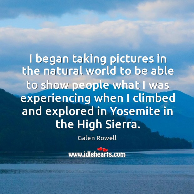 I began taking pictures in the natural world to be able to show people what I was experiencing when Galen Rowell Picture Quote