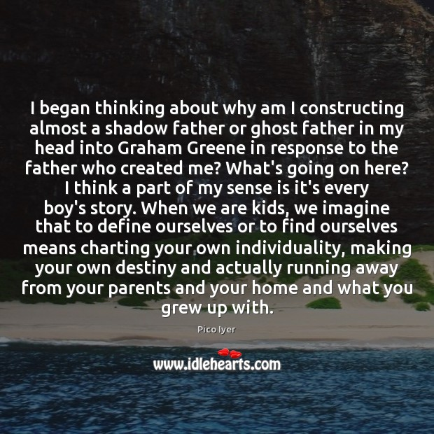 I began thinking about why am I constructing almost a shadow father Pico Iyer Picture Quote