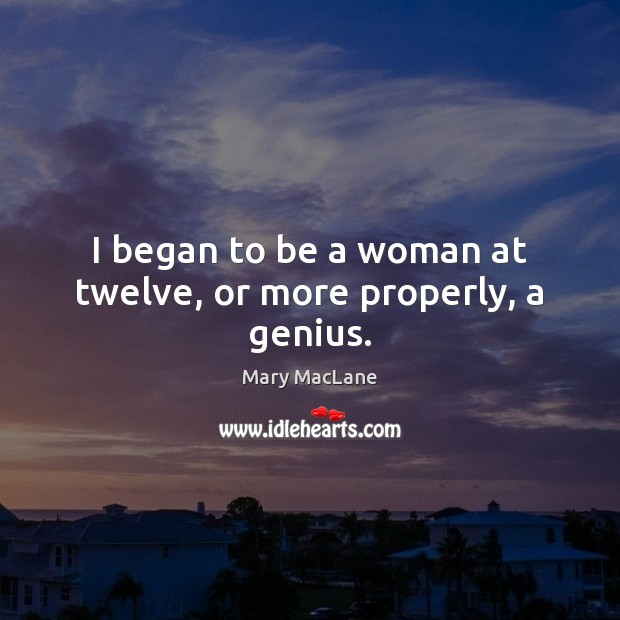 I began to be a woman at twelve, or more properly, a genius. Image